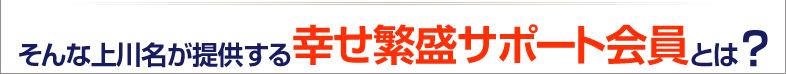 そんな上川名が提供する幸せ繁盛サポート会員とは?